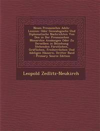 Neues Preussisches Adels-Lexicon: Oder Genealogische Und Diplomatische Nachrichten Von Den in Der Preussischen Monarchie Ansässigen Oder Zu Derselben
