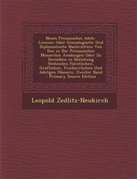Neues Preussisches Adels-Lexicon: Oder Genealogische Und Diplomatische Nachrichten Von Den in Der Preussischen Monarchie Ansassigen Oder Zu Derselben