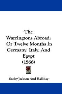The Warringtons Abroad: Or Twelve Months In Germany, Italy, And Egypt (1866)
