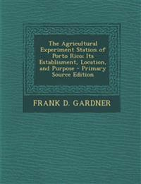 The Agricultural Experiment Station of Porto Rico; Its Establisment, Location, and Purpose - Primary Source Edition