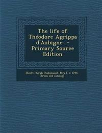 The Life of Theodore Agrippa D'Aubigne - Primary Source Edition