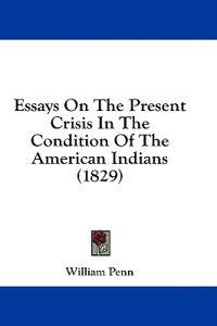 Essays On The Present Crisis In The Condition Of The American Indians (1829)