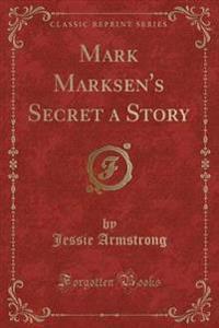 Mark Marksen's Secret a Story (Classic Reprint)
