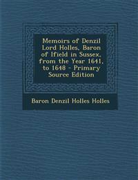 Memoirs of Denzil Lord Holles, Baron of Ifield in Sussex, from the Year 1641, to 1648 - Primary Source Edition