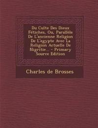 Du Culte Des Dieux Fétiches, Ou, Parallèle De L'ancienne Religion De L'egypte Avec La Religion Actuelle De Nigritie...