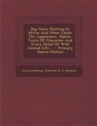 Big Game Hunting In Africa And Other Lands: The Appearance, Habits, Traits Of Character And Every Detail Of Wild Animal Life ... - Primary Source Edit