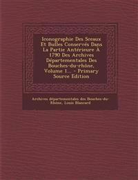 Iconographie Des Sceaux Et Bulles Conservés Dans La Partie Antérieure À 1790 Des Archives Départementales Des Bouches-du-rhône, Volume 1... - Primary