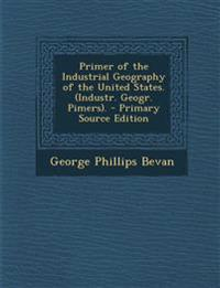 Primer of the Industrial Geography of the United States. (Industr. Geogr. Pimers). - Primary Source Edition