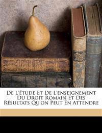 De l'étude et de l'enseignement du droit romain et des résultats qu'on peut en attendre