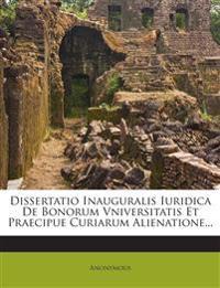 Dissertatio Inauguralis Iuridica De Bonorum Vniversitatis Et Praecipue Curiarum Alienatione...