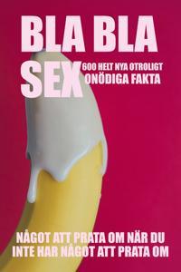 Bla, bla, sex : 600 otroligt onödiga fakta om sex : något att prata om när du inte har något att prata om