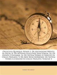Opuscula Quinque: Nempe I. De Ascensione Mentis In Deum, Ii. De Aeterna Felicitate Sanctorum, Iii. De Genitu Columbae, Iv. De Septem Verbis A Christo
