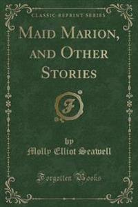Maid Marion, and Other Stories (Classic Reprint)