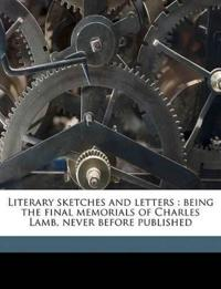 Literary sketches and letters : being the final memorials of Charles Lamb, never before published