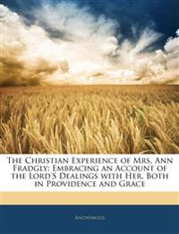 The Christian Experience of Mrs. Ann Fradgly: Embracing an Account of the Lord's Dealings with Her, Both in Providence and Grace