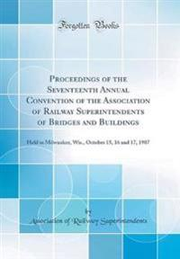 Proceedings of the Seventeenth Annual Convention of the Association of Railway Superintendents of Bridges and Buildings