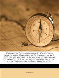 Catalogus Dissertationum Et Orationum Juridicarum Defensarum Et Habitarum Ab A. 1600 Usque Ad 1866 In Academiis Neerlandiae, Germaniae Et Sueciae, Qua