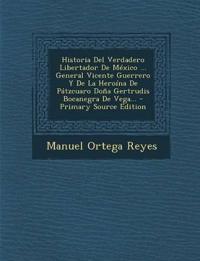 Historia Del Verdadero Libertador De México ... General Vicente Guerrero Y De La Heroína De Pátzcuaro Doña Gertrudis Bocanegra De Vega...