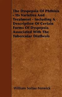 The Dyspepsia Of Phthisis - Its Varieties And Treatment - Including A Description Of Certain Forms Of Dyspepsia Associated With The Tubercular Diathes