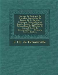 Histoire De Bertrand Du Guesclin, Connétable De France Et De Castille, Considéré Principalement Sous Le Rapport Stratégique, Poliorcétique Et Militair