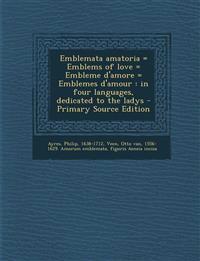 Emblemata amatoria = Emblems of love = Embleme d'amore = Emblemes d'amour : in four languages, dedicated to the ladys