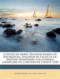 L'excuse de noble Seigneur Jaques de Bourgogne, Seigneur de Falais et de Bredam; réimprimée sur l'unique exemplaire de l'édition de Genève 1548