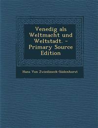 Venedig als Weltmacht und Weltstadt. - Primary Source Edition