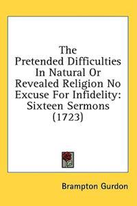 The Pretended Difficulties In Natural Or Revealed Religion No Excuse For Infidelity: Sixteen Sermons (1723)
