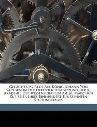 Gedächtniss-Rede Auf König Johann Von Sachsen in Der Öffentlichen Sitzung Der K. Akademie Der Wissenschaften Am 28. März 1874 Zur Feier Ihres Einhunde