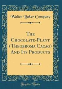 The Chocolate-Plant (Theobroma Cacao) And Its Products (Classic Reprint)
