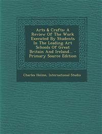 Arts & Crafts: A Review Of The Work Executed By Students In The Leading Art Schools Of Great Britain And Ireland... - Primary Source Edition