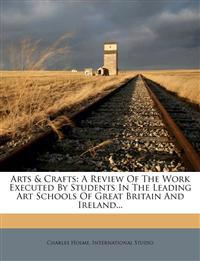 Arts & Crafts: A Review of the Work Executed by Students in the Leading Art Schools of Great Britain and Ireland...