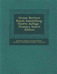 Grosse Berliner Kunst-Ausstellung, Funfte Auflage - Primary Source Edition