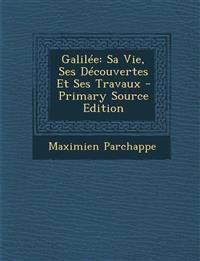 Galilée: Sa Vie, Ses Découvertes Et Ses Travaux