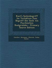 Kant's Seelenbegriff Im Verhaltnis Zum Begriff Der Seele ALS Psychischen Realgrundes - Primary Source Edition