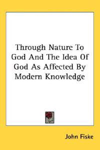 Through Nature to God and the Idea of God As Affected by Modern Knowledge