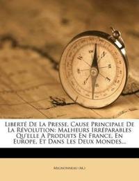 Liberté De La Presse, Cause Principale De La Révolution: Malheurs Irréparables Qu'elle A Produits En France, En Europe, Et Dans Les Deux Mondes...