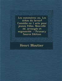 Les Commeres; Ou, Les Echos Du Lavoir! Comedie En 1 Acte Pour Jeunes Filles. Nouvelle Ed. Arrangee Et Augmentee