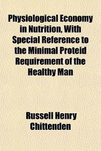 Physiological Economy in Nutrition, With Special Reference to the Minimal Proteid Requirement of the Healthy Man