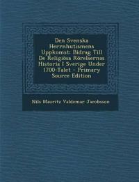 Den Svenska Herrnhutismens Uppkomst: Bidrag Till De Religiösa Rörelsernas Historia I Sverige Under 1700-Talet