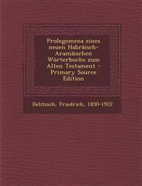 Prolegomena Eines Neuen Habraisch-Aramaischen Worterbuchs Zum Alten Testament - Primary Source Edition