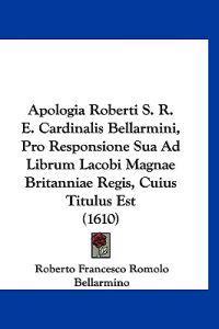 Apologia Roberti S. R. E. Cardinalis Bellarmini, Pro Responsione Sua Ad Librum Lacobi Magnae Britanniae Regis, Cuius Titulus Est