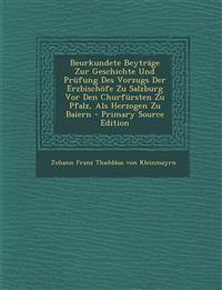 Beurkundete Beyträge Zur Geschichte Und Prüfung Des Vorzugs Der Erzbischöfe Zu Salzburg Vor Den Churfürsten Zu Pfalz, Als Herzogen Zu Baiern