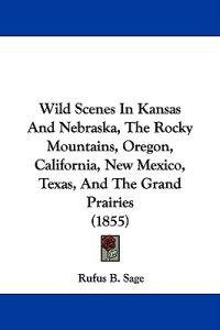 Wild Scenes in Kansas and Nebraska, the Rocky Mountains, Oregon, California, New Mexico, Texas, and the Grand Prairies