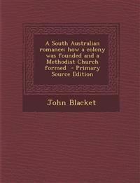 A South Australian Romance; How a Colony Was Founded and a Methodist Church Formed - Primary Source Edition