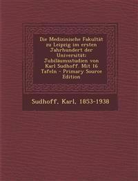 Die Medizinische Fakultät zu Leipzig im ersten Jahrhundert der Universität; Jubiläumsstudien von Karl Sudhoff. Mit 16 Tafeln