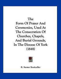The Form of Prayer and Ceremonies, Used at the Consecration of Churches, Chapels, and Burial Grounds, in the Diocese of York