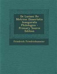 de Luciani Re Metrica: Dissertatio Inauguralis Philologica - Primary Source Edition