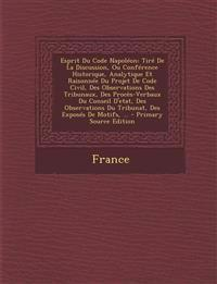 Esprit Du Code Napoleon: Tire de La Discussion, Ou Conference Historique, Analytique Et Raisonnee Du Projet de Code Civil, Des Observations Des