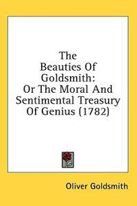 The Beauties Of Goldsmith: Or The Moral And Sentimental Treasury Of Genius (1782)